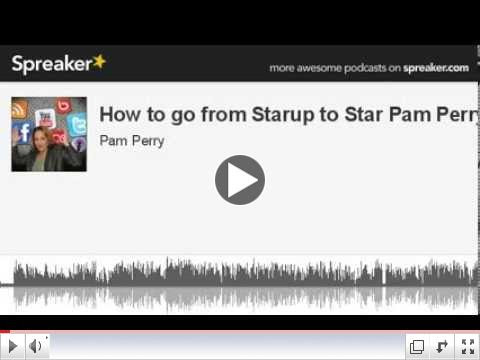 How to go from Startup to Star Pam Perry (part 1 of 5, made with Spreaker)