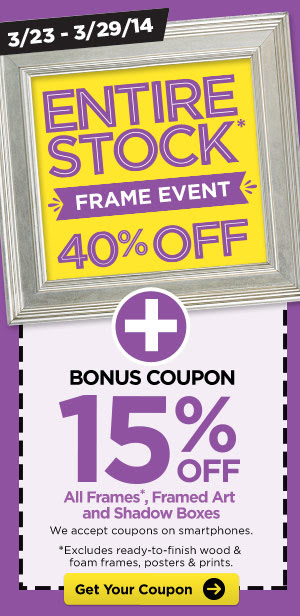 3/23 - 3/29/14 ENTIRE STOCK* FRAME EVENT 40% OFF + BONUS COUPON 15% OFF All Frames*, Framed Art and Shadow Boxes. We accept coupons on smartphones. * Excludes ready-to-finish wood & foam frames, posters & prints. Get Your Coupon