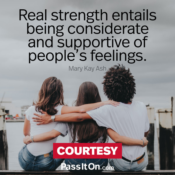 Real strength entails being considerate and supportive of people's feelings. Mary Kay Ash