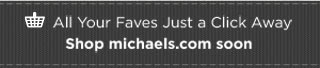 All Your Faves Just a Click Away. | Shop michaels.com soon
