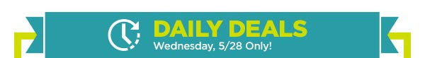 DAILY DEALS - Wednesday, 5/28 Only!