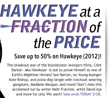 Hawkeye at a Ffraction of  the price Save up to 50% on Hawkeye (2012)! The breakout star of the blockbuster Avengers films, Clint Barton—aka Hawkeye—is out to prove himself as one of Earth's Mightiest Heroes! See Barton, ex-Young Avenger Kate Bishop, and pizza dog tangle with tracksuit wearing gangsters, Madame Masque, and more! Don't miss this acclaimed run by writer Matt Fraction, artist David Aja  and more for only 99¢ each! Sale ends TODAY 3/28.