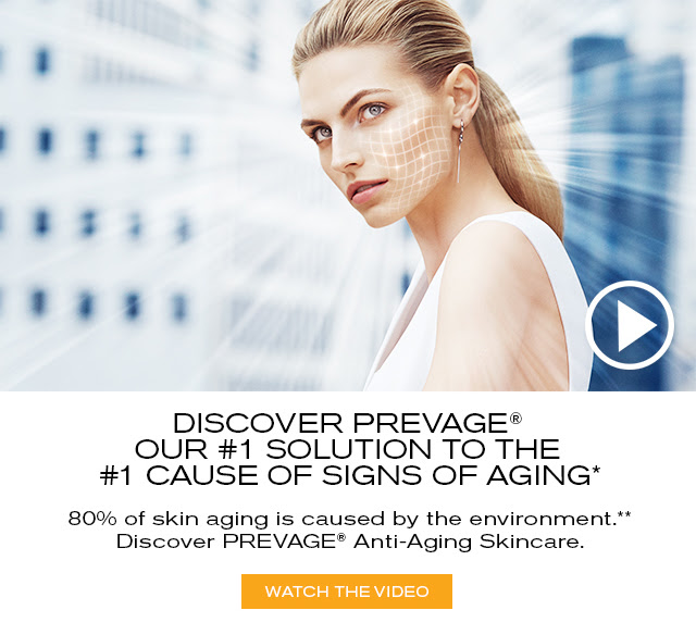 DISCOVER PREVAGE® OUR #1 SOLUTION TO THE #1 CAUSE OF SIGNS OF AGING* 80% of skin aging is caused by the environment.** Discover PREVAGE® Anti-Aging Skincare. WATCH THE VIDEO