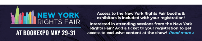 New York Rights Fair at BookExpo May 29-31 Access to the New York Rights Fair booths & exhibitors is included with your registration! Interested in attending sessions from the New York Rights Fair? Add a ticket to your registration to get access to exclusive content at the show! Read More >>