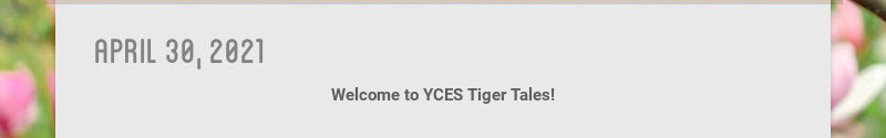 april 30, 2021                         Welcome to YCES Tiger Tales!