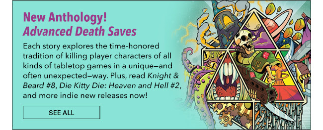 New Anthology! Advanced Death Saves Each story explores the time-honored tradition of killing player characters of all kinds of tabletop games in a unique—and often unexpected—way. Plus, read *Knight & Beard #8*, *Die Kitty Die: Heaven and Hell #2*, and more indie new releases now! See All