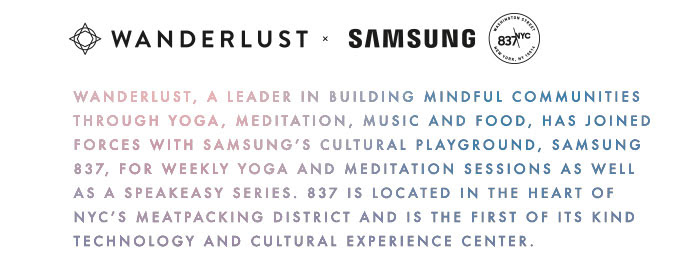 Technology and humanity unite with weekly yoga and meditation sessions brought to you by Wanderlust, a leader in the yoga mindfulness community and producer of Wanderlust Festival and Wanderlust 108, and Samsung 837. Immerse yourself into Samsung's cultural playground in the heart of New York City's Meatpacking District, and let the oms begin.