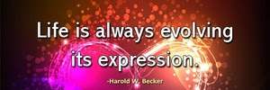 life-is-always-evolving-its-expression-haroldwbecker-thelovefoundation-unconditionallove