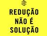#ReduçãoNãoÉSolução