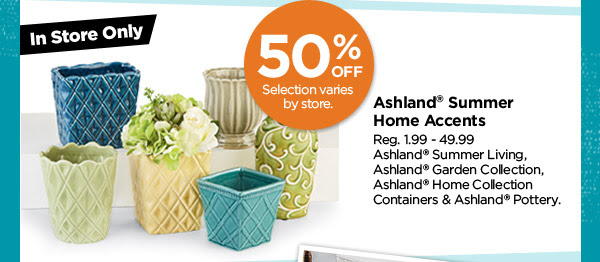 In Store Only - Selection varies by store. 50% OFF Ashland® Summer Home Accents. Reg. 1.99 - 49.99. Ashland® Summer Living, Ashland® Garden Collection, Ashland® Home Collection Containers & Ashland® Pottery.