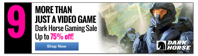 9. More than just a video game. Dark Horse Gaming Sale Up to 75% off! Sale ends 2/15. SHOP NOW