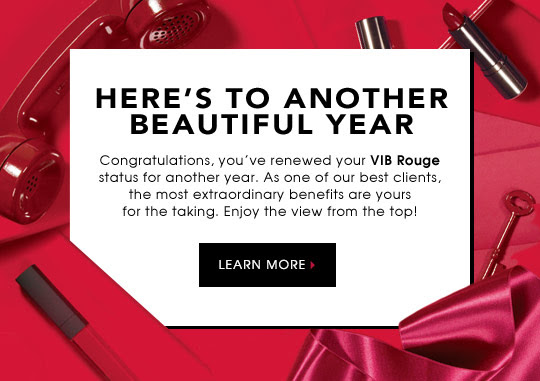 HERE'S TO ANOTHER BEAUTIFUL YEAR   Congratulations, you've renewed your VIB Rouge status for another year. As one of our best clients, the most extraordinary benefits are yours for the taking. Enjoy the view from the top!   LEARN MORE