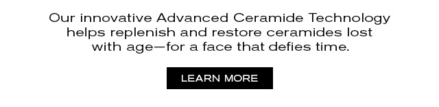 Our innovative Advanced Ceramide Technology helps replenish and restore ceramides lost with age--for a face that defies time. LEARN MORE