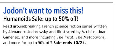 Jodon't want to miss this! Humanoids Sale: up to 50% off! Read groundbreaking French science fiction series written by Alexandro Jodorowsky and illustrated by Mœbius, Juan Gimenez, and more including *The Incal*, *The Metabarons*, and more for up to 50% off! Sale ends 10/24.