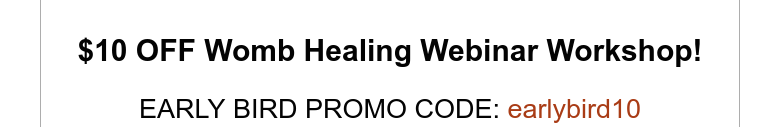 $10 OFF Womb Healing Webinar Workshop!EARLY BIRD PROMO CODE: earlybird10