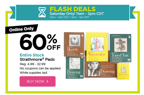 FLASH DEALS - Saturday Only! 11am - 3pm CDT / 12pm - 4pm EDT / 9am - 1pm PDT. Online Only 60% OFF Entire Stock Strathmore® Pads. Reg. 4.99 - 32.99. No coupons can be applied. While supplies last. BUY NOW