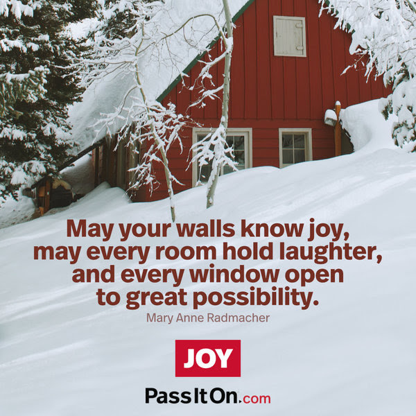 May your walls know joy, may every room hold laughter, and every window open to great possibility. Mary Anne Radmacher