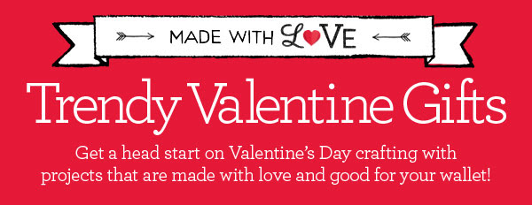 MADE WITH LOVE. Trendy Valentine Gifts - Get a head start on Valentine's Day crafting with projects that are made with love and good for your wallet!