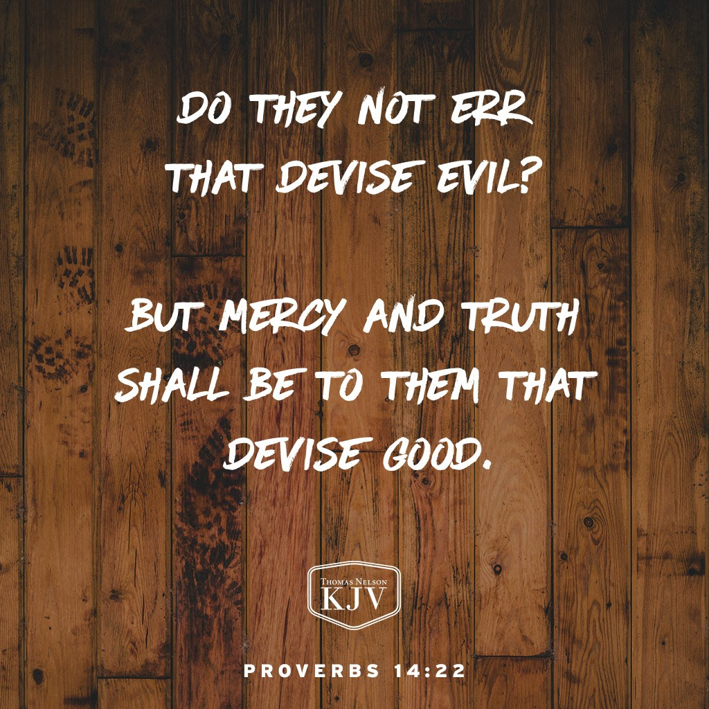 22 Do they not err that devise evil? but mercy and truth shall be to them that devise good.  Proverbs 14:22