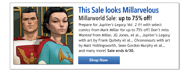 This Sale looks Millarvelous Millarworld Sale: up to 75% off! Prepare for Jupiter's Legacy Vol. 2 #1 with select comics from Mark Millar for up to 75% off! Don't miss Wanted from Millar, JG Jones, et al., Jupiter's Legacy with art by Frank Quitely et al., Chrononauts with art by Matt Hollingsworth, Sean Gordon Murphy et al, and many more! Sale ends 6/30. Shop Now