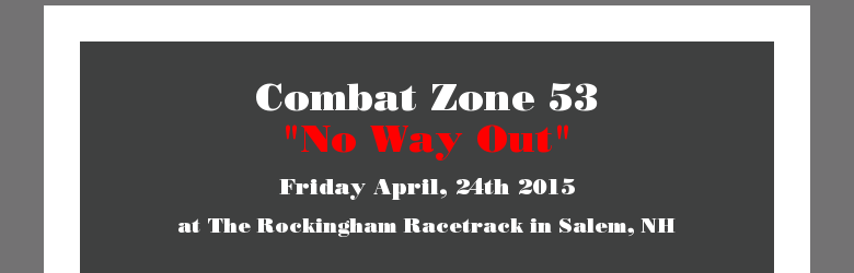 Combat Zone 53No Way OutFriday April, 24th 2015at The Rockingham Racetrack inSalem, NH
