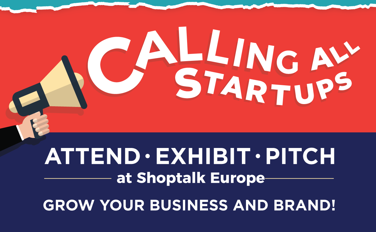 Calling All Startups! -- Attend, Exhibit, Pitch at Shoptalk Europe -- Grow Your Business and Brand!