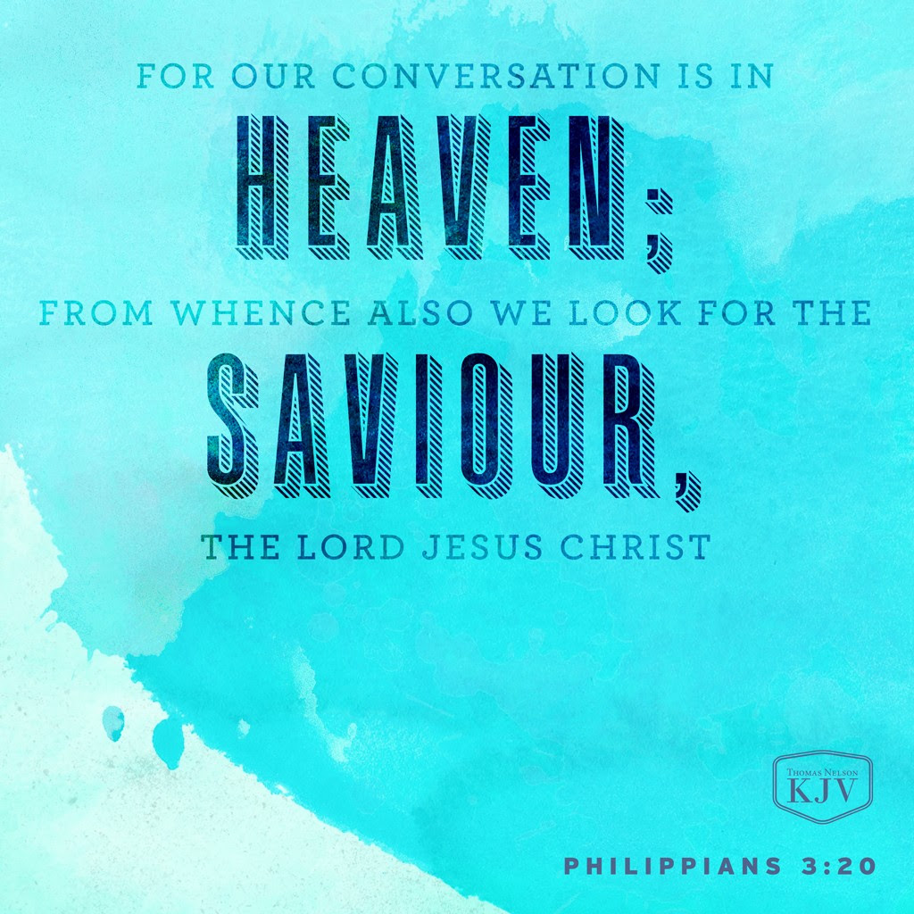20 For our conversation is in heaven; from whence also we look for the Saviour, the Lord Jesus Christ. Philippians 3:20
