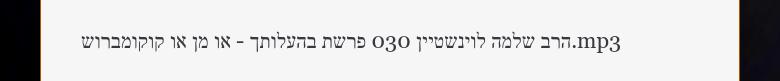 הרב שלמה לוינשטיין 030 פרשת בהעלותך - או מן או קוקומברוש.mp3