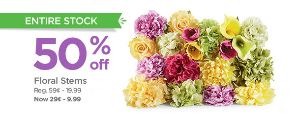 ENTIRE STOCK 50% off Floral Stems. Reg. 59¢ - 19.99. Now 29¢ - 9.99