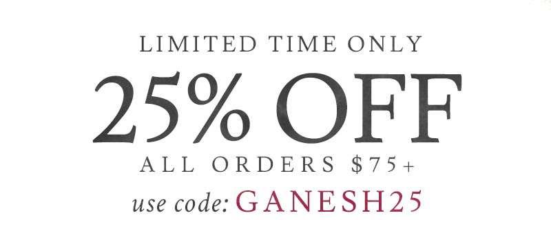 Limited Time Only 25% Off Orders $75+  USE CODE: GANESH