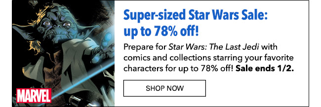 Do (Save). Or do not (Save). There is no try. Super-sized Star Wars Sale: up to 78% off! Prepare for *Star Wars: The Last Jedi* with comics and collections starring your favorite characters for up to 78% off! Sale ends 1/2.  SHOP NOW