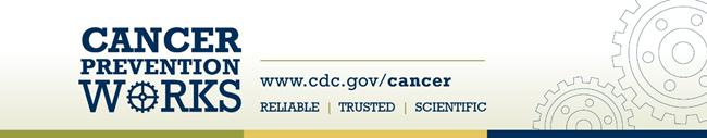 cancer prevention works - w w w dot c d c dot g o v slash cancer