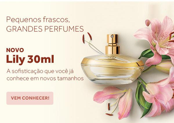 Pequenos frascos, Grandes perfumes. Novo Lily 30ml. A sofisticação que você já conhece em novos tamanhos. Vem conhecer.