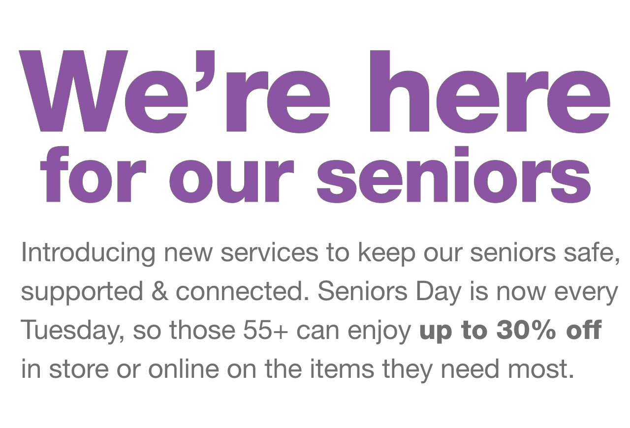 We're here for our seniors. Introducing new services to keep our seniors safe, supported & connected. Seniors Day is now every Tuesday, so those 55+ can enjoy up to 30% off in store or online on the items they need most.
