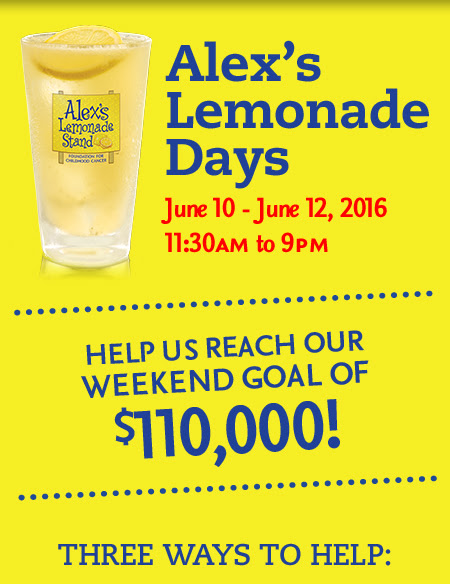 Alex's Lemonade Days June 10 - June 12, 2016 11:30AM to 9PM Help Us Reach Our Weekend Goal Of $110,000! Three Ways To Help
