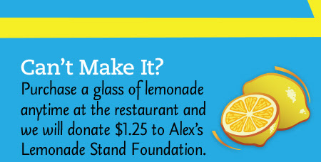 Can't Make It? Purchase a glass of lemonade anytime at the restaurant and we will donate $1.25 to Alex's Lemonade Stand Foundation.