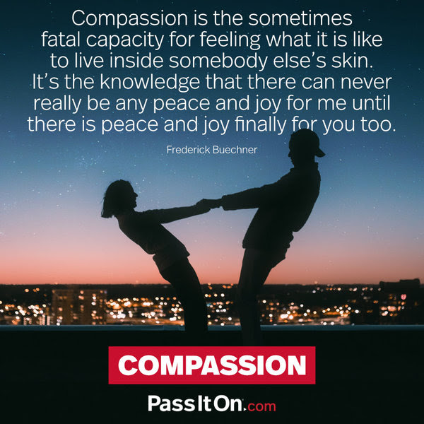 Compassion is the sometimes fatal capacity for feeling what it is like to live inside somebody else's skin. It's the knowledge that there can never really be any peace and joy for me until there is peace and joy finally for you too. Frederick Buechner