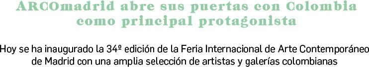 ARCOmadrid abre sus puertas con Colombia como principal protagonista  Hoy se ha inaugurado la 34º edición de la Feria Internacional de Arte Contemporáneo de Madrid con una amplia selección de artistas y galerías colombianas