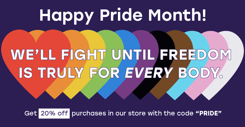 Happy Pride Month! We'll fight until freedom is truly for every body. Get 20% off store purchases in our store with the code 'PRIDE'