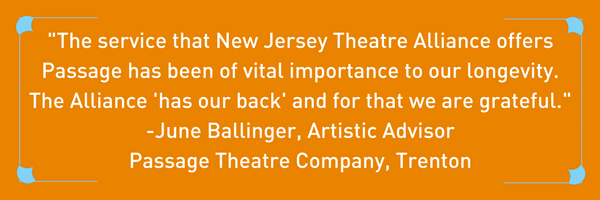 """The service that New Jersey Theatre Alliance offers Passage has been of vital importance to our longevity. The Alliance 'has our back' and for that we are grateful."" -June Ballinger, Artistic Advisor Passage Theatre Company, Trenton"