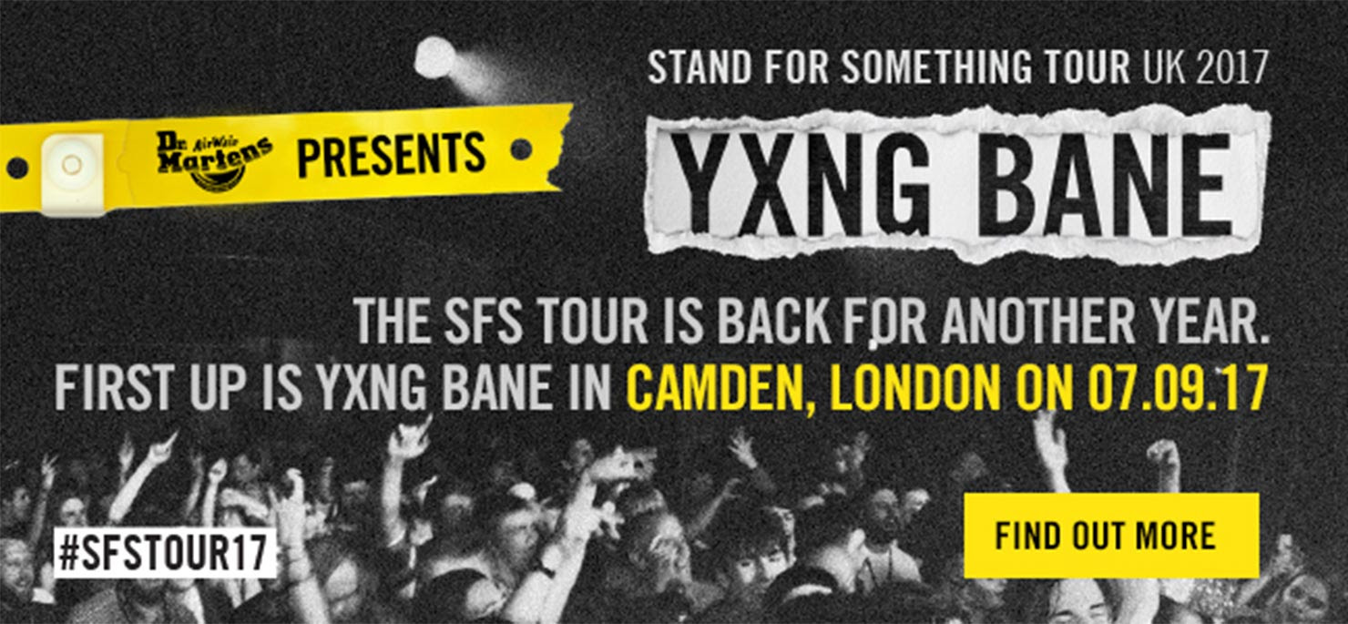 STAND FOR SOMETHING TOUR UK 2017 - The SFS Tour is back for another year. First up is YXNG BANE in Camden, London on 07.09.17. #SFSTOUR17. To find out more click here.