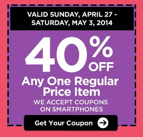 VALID SUNDAY, APRIL 27 - SATURDAY, MAY 3, 2014 - 40% OFF Any One Regular Price Item - WE ACCEPT COUPONS ON SMARTPHONES. Get Your Coupon