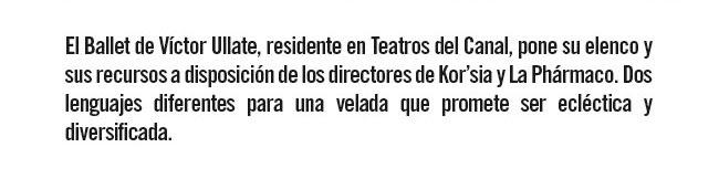 El Ballet de Víctor Ullate, residente en Teatros del Canal, pone su elenco y sur recursos a disposición de los directores de Kor'sia y La Phármaco. Dos lenguajes diferentes para una velada que promete ser ecléctica y diversificada