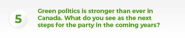 Green politics is stronger than ever in Canada. What do you see as the next steps for the party in the coming years?