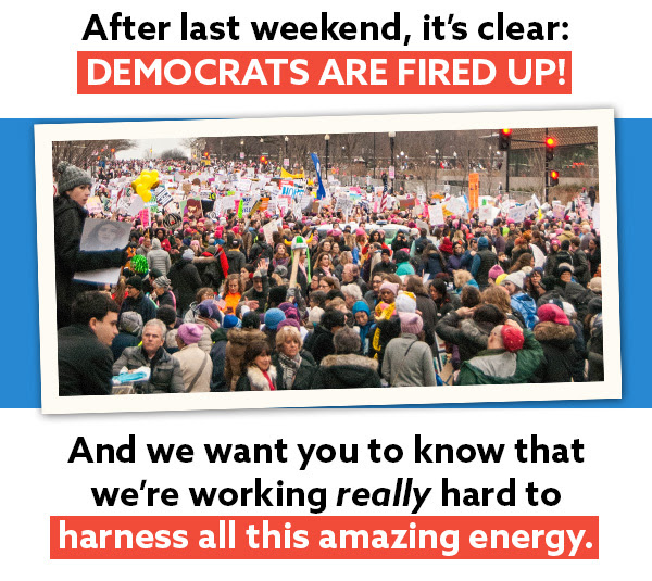 After last weekend, it's clear: Democrats are fired up! And we want you to know that we're working REALLY hard to harness all this amazing energy.