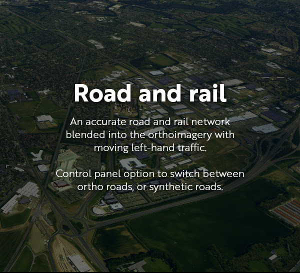 Road and rail: an accurate road and rail network blended into the orthoimagery with moving left-hand traffic. Control panel option to switch between ortho roads, or synthetic roads.