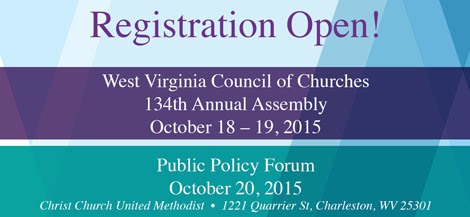 YOU ARE INVITED TO ATTEND! West Virginia Council of Churches, 134th Annual Assembly, October 18-19, 2015 Public Policy Forum, October 20, 2015, Christ Church United Methodist, 1221 Quarrier St. Charleston, WV 25301