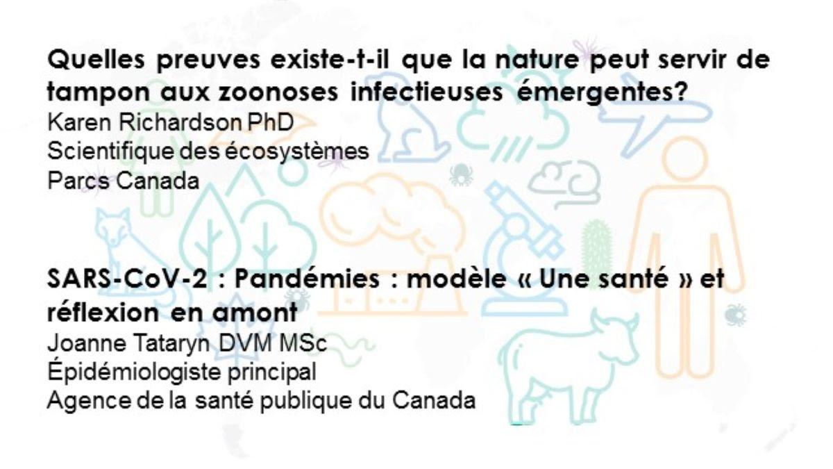 Quelles preuves existe-t-il que la nature peut servir de tampon aux zoonoses infectieuses émergentes? Karen Richardson PhD, Scientifique des écosystèmes, Parcs Canada   SARS-CoV-2 : Pandémies : modèle « Une santé » et réflexion en amont Joanne Tataryn DVM MSc, Épidémiologiste principal, Agence de la santé publique du Canada