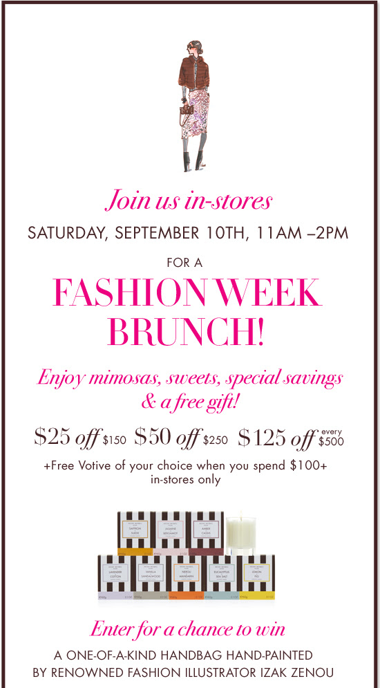 Join us in-stores SATURDAY, SEPTEMBER 10TH, 11AM-2PM FOR A FASHION WEEK BRUNCH! Enjoy mimosas, sweets, special savings & a free gift!  $25 off $150 $50 off $250 $125 off every $500 + Free Votive of your choice when you spend $100+ in-stores only - Enter for a chance to win A ONE-OF-A-KIND HANDBAG HAND-PAINTED BY RENOWNED FASHION ILLUSTRATOR IZAK ZENOU