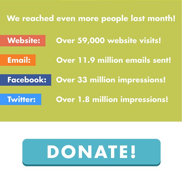 We reached even more people last month! Website: Over 59,000 website visits! Email: Over 11.9 million emails sent! Facebook: Over 33 million impressions! Twitter: Over 1.8 million impressions! DONATE!